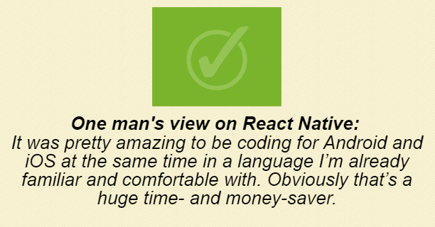 One man's view on React Native: It was pretty amazing to be coding for Android and iOS at the same time in a language I'm already familiar and comfortable with. Obviously that's a huge time and money saver.